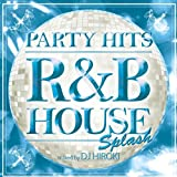PARTY HITS~R&B HOUSE~SPLASH Mixed by DJ HIROKI