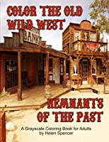 Color the Old Wild West Remnants of the Past: A Grayscale Coloring Book for Adults Featuring Ghost Towns, Cowboys, Rodeos, Vintage Wagons, Farming Tools, Steam Railway, Saloons, Horses and More