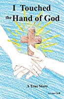 I Touched the Hand of God: A True Story