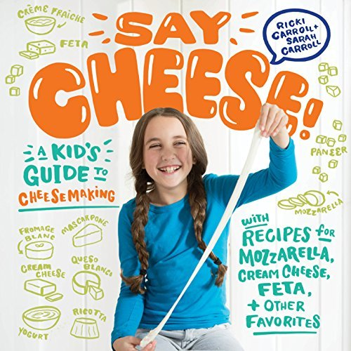 Say Cheese!: A Kid's Guide to Cheesemaking with Recipes for Mozzarella, Cream Cheese, Feta, and Other Favorites (English Edition)
