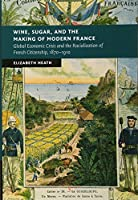 Wine, Sugar, and the Making of Modern France: Global Economic Crisis and the Racialization of French Citizenship, 1870–1910 (New Studies in European History)