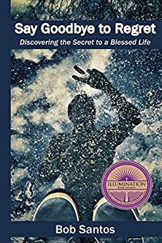 Say Goodbye to Regret: Discovering the Secret to a Blessed Life by [Santos, Bob]