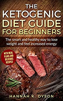 Ketogenic Diet: The Ketogenic Diet Guide for Beginners: The smart and healthy way to lose weight and feel increased energy, with delicious recipes and meal plans by [Dyson, Hannah K.]