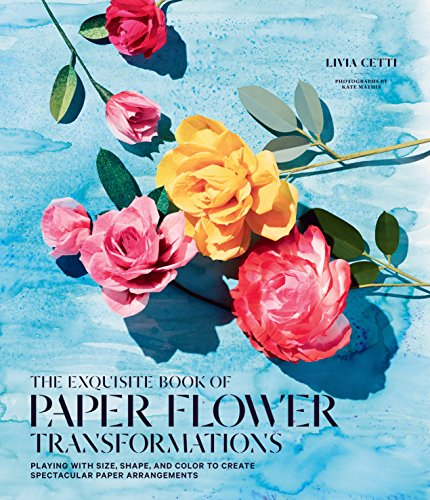 The Exquisite Book of Paper Flower Transformations: Playing with Size, Shape, and Color to Create Spectacular Paper Arrangements (English Edition)