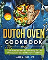 Dutch Oven Cookbook: Complete Cookbook with Amazing Recipes, Delicious and Easy to Make One Pot Meals: Book 2