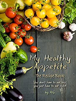 My Healthy Appetite: You don't have to eat less; You just have to eat right. by [H.G.]