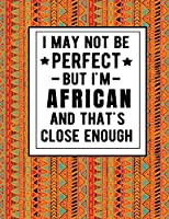 I May Not Be Perfect But I'm African And That's Close Enough: Funny African Notebook 100 Pages 8.5x11 Africa Gifts
