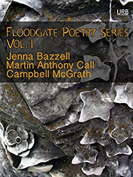 Floodgate Poetry Series Vol. 1: Three Chapbooks by Three Poets in a Single Volume by [Bazzell, Jenna, Call, Martin Anthony, McGrath, Campbell]