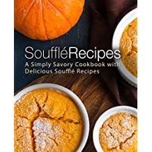 Souffle Recipes: A Simply Savory Cookbook with Delicious Souffle Recipes (2nd Edition)