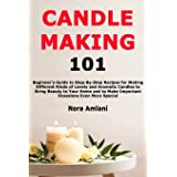 Candle Making 101: Beginner's Guide to Step-By-Step Recipes for Making Different Kinds of Lovely and Aromatic Candles to Brin