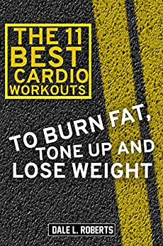 The 11 Best Cardio Workouts: To Burn Fat, Tone Up, and Lose Weight by [Roberts, Dale L.]