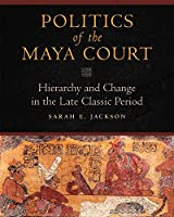 Politics of the Maya Court: Hierarchy and Change in the Late Classic Period (Latin American and Caribbean Arts and Culture) by Sarah E. Jackson(2013-05-24)