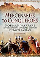 Mercenaries to Conquerors: Norman Warfare in the Eleventh and Twelfth-Century Mediterranean