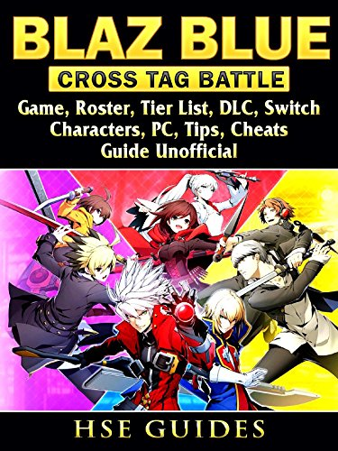 Blaz Blue Cross Tag Battle Game, Roster, Tier List, DLC, Switch, Characters, PC, Tips, Cheats, Guide Unofficial (English Edition)