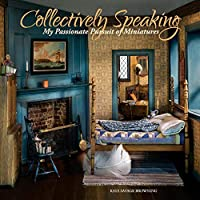 Collectively Speaking: My Passionate Pursuit of Miniatures (Volume 2)