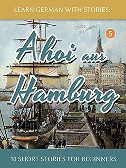 [Klein, André]のLearn German With Stories: Ahoi aus Hamburg - 10 Short Stories For Beginners (Dino lernt Deutsch 5) (German Edition)