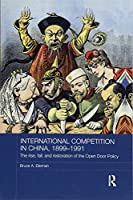 International Competition in China, 1899-1991: The Rise, Fall, and Restoration of the Open Door Policy (Routledge Studies in the Modern History of Asia)