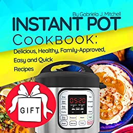 Instant Pot Cookbook: 100 Delicious, Healthy, Family-Approved, Easy and Quick Recipes for Electric Pressure Cooker; Including 85 Gluten-Free Meals! by [Mitchell, Gabriela J.]