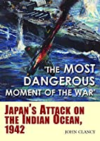 The Most Dangerous Moment of the War: Japan's Attack on the Indian Ocean, 1942