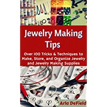 Jewelry Making Tips: Over 100 Tricks and Techniques to Make, Store, and Organize Jewelry and Jewelry Making Supplies
