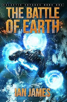 The Battle Of Earth: Galactic Voyages Book 1 by [James, Ian]