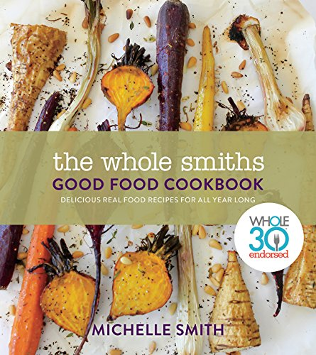 The Whole Smiths Good Food Cookbook: Delicious Real Food Recipes to Cook All Year Long