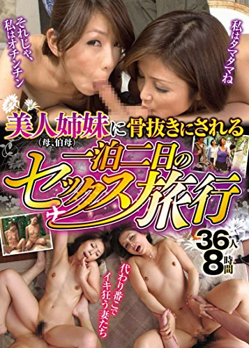 美人姉妹(母、伯母)に骨抜きにされる一泊二日のセックス旅行  36人8時間 ダイナマイトエンタープライズ [DVD]