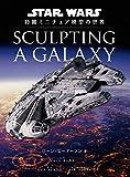 Sculpting a Galaxy: スター・ウォーズ 特撮ミニチュア模型の世界[ハードカバー]