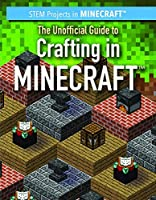 The Unofficial Guide to Crafting in Minecraft (STEM Projects in Minecraft)