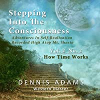Stepping Into The Consciousness - Vol.2 No.2 - How Time Works by Dennis Adams