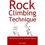 Rock Climbing Technique: The Practical Guide to Movement Mastery