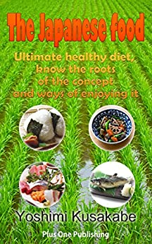 [Kusakabe, Yoshimi]のThe Japanese food I would like to know more about: Ultimate healthy diet, know the roots of the concept and ways of enjoying it (English Edition)