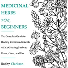 Medicinal Herbs for Beginners: The Complete Guide to Healing Common Ailments with 29 Healing Herbs to Know, Grow, and Use
