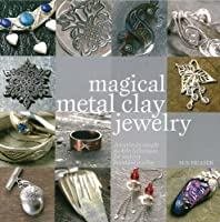 Magical Metal Clay Jewelry: Amazing Simple No-kiln Techniques for Making Beautiful Jewelry