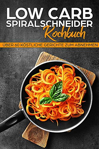 Low Carb Spiralschneider Kochbuch: Schnell abnehmen mit Genuss mit himmlischen Low Carb Rezepten für den Spiralschneider (German Edition)