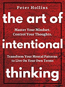The Art of Intentional Thinking: Master Your Mindset. Control Your Thoughts. Transform Your Mental Patterns to Live On Your Own Terms. by [Hollins, Peter]