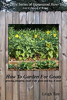 How To Garden For Goats: gardening, foraging, small-scale grain and hay, & more (The Little Series of Homestead How-Tos from 5 Acres & A Dream Book 6) by [Tate, Leigh]