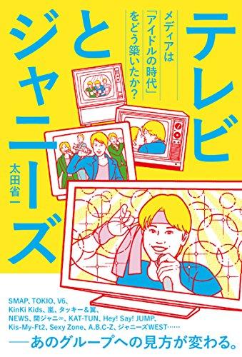 テレビとジャニーズ 〜メディアは「アイドルの時代」をどう築い...