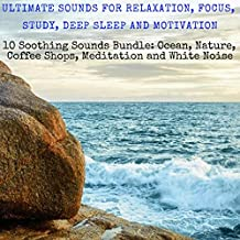 Ultimate Sounds for Relaxation, Focus, Study, Deep Sleep, and Motivation: Ten Soothing Sounds Bundle: Ocean, Nature, Coffee Shops, Meditation and White Noise