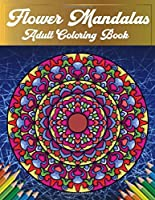 Flower Mandalas Adult Coloring Book: A Creative Coloring Book For Adults Featuring Beautiful Flower Mandalas