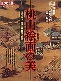 桃山絵画の美―天才、異才、奇才の華麗なる世界 (別冊太陽 日本のこころ 145)