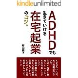 ADHDでも生きていける在宅起業のコツ: ADHDの人が在宅で起業し継続していける、その理由とコツとは? (合同会社イーサン・マネジメント研究所)