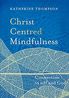 Christ-Centred Mindfulness: Connection to self and God by [Thompson, Katherine]