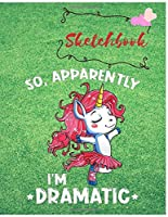 Sketchbook: Girls Unicorn Sketchbook | Kids Sketch Book For Girls  | So apparently im dramatic  | Practice Drawing Paint  Write or Doodle | Artist Skechting Pad | Cute Unicorn | Large Blank 110 Pages (8.5 x 11 in)