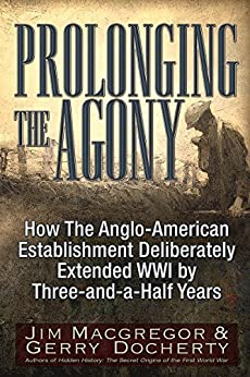 Prolonging the Agony: How The Anglo-American Establishment Deliberately Extended WWI by Three-and-a-Half Years. by [Macgregor, Jim, Docherty, Gerry]