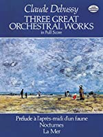 Debussy: Three Great Orchestral Works in Full Score