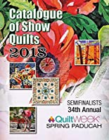 Catalogue of Show Quilts 2018: Semifinalists 34th Annual Quilt Week Puducah 2018