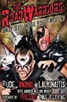 The Road Warriors: Danger, Death and the Rush of Wrestling: Danger, Death, and the Rush of Wrestling