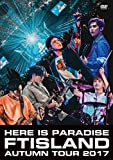 FTISLAND Autumn Tour 2017 -here is Paradise-[DVD]