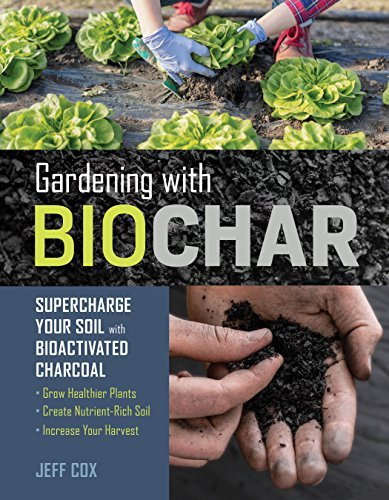 Gardening with Biochar: Supercharge Your Soil with Bioactivated Charcoal: Grow Healthier Plants, Create Nutrient-Rich Soil, and Increase Your Harvest (English Edition)